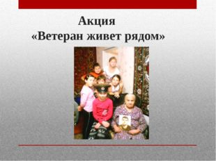Акция «Ветеран живет рядом»