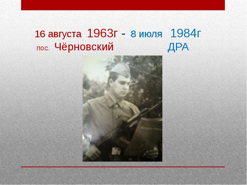16 августа 1963г - 8 июля 1984г пос. Чёрновский ДРА