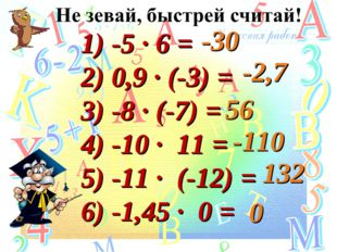 1) -5 · 6 = 2) 0,9 · (-3) = 3) -8 · (-7) = 4) -10 · 11 = 5) -11 · (-12) = 6)