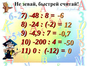 7) -48 : 8 = 8) -24 : (-2) = 9) -4,9 : 7 = 10) -200 : 4 = 11) 0 : (-12) = -6