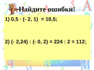 Найдите ошибки! 1) 0,5 ∙ (- 2, 1) = 10,5; 2) (- 2,24) : (- 0, 2) = 224 : 2 =