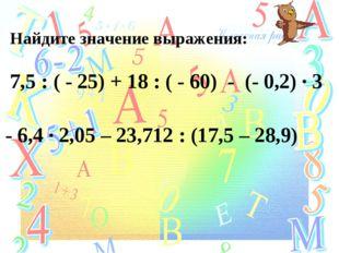 Найдите значение выражения: 7,5 : ( - 25) + 18 : ( - 60) - (- 0,2) ∙ 3 - 6,4