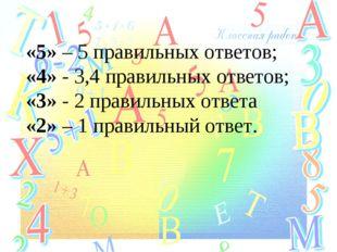«5» – 5 правильных ответов; «4» - 3,4 правильных ответов; «3» - 2 правильных