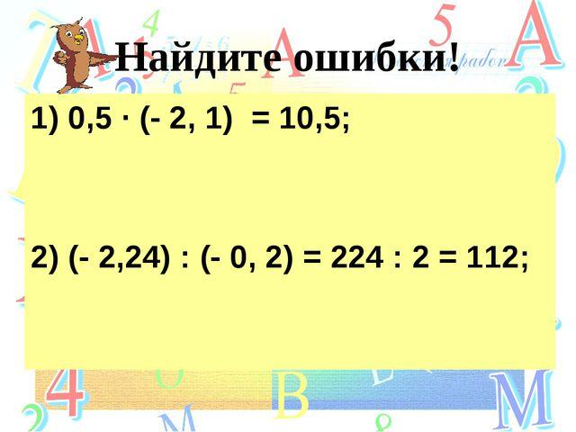 Найдите ошибки! 1) 0,5 ∙ (- 2, 1) = 10,5; 2) (- 2,24) : (- 0, 2) = 224 : 2 =...