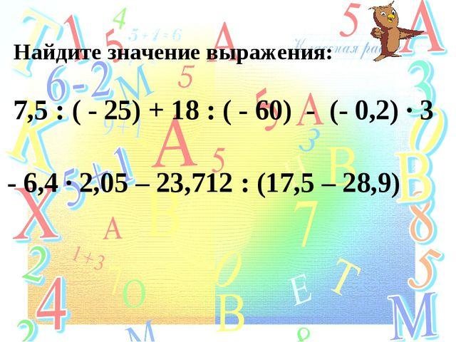 Найдите значение выражения: 7,5 : ( - 25) + 18 : ( - 60) - (- 0,2) ∙ 3 - 6,4...