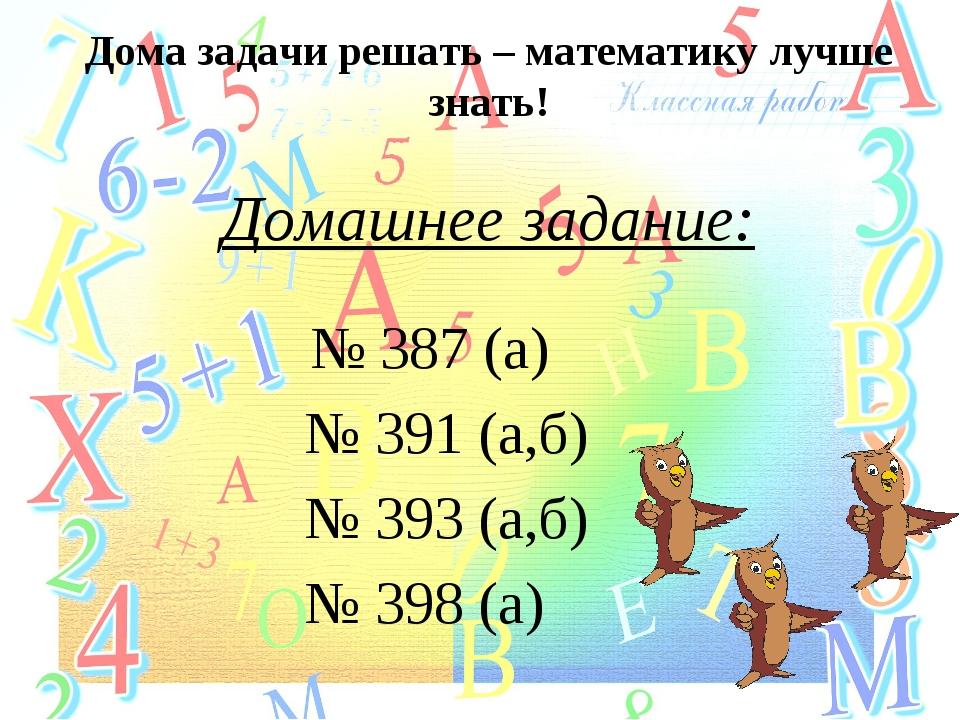 Дома задачи решать – математику лучше знать! Домашнее задание: № 387 (а) № 39...