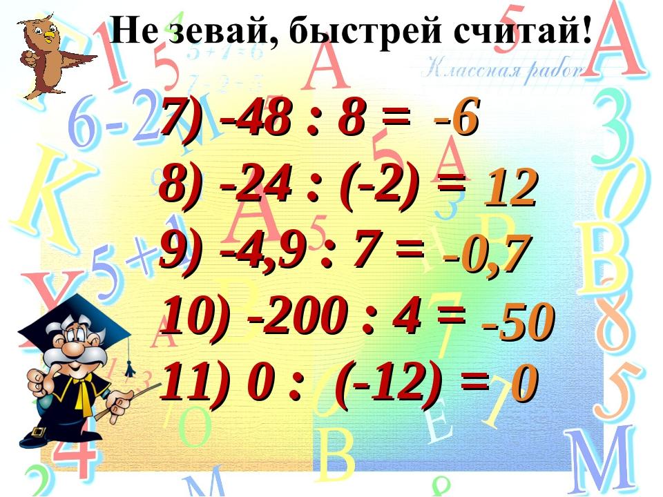 7) -48 : 8 = 8) -24 : (-2) = 9) -4,9 : 7 = 10) -200 : 4 = 11) 0 : (-12) = -6...