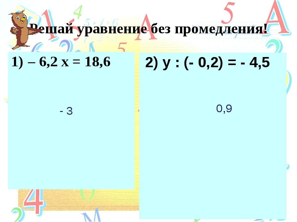 Решай уравнение без промедления! – 6,2 х = 18,6 2) y : (- 0,2) = - 4,5 - 3 0,9