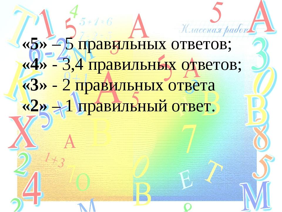 «5» – 5 правильных ответов; «4» - 3,4 правильных ответов; «3» - 2 правильных...