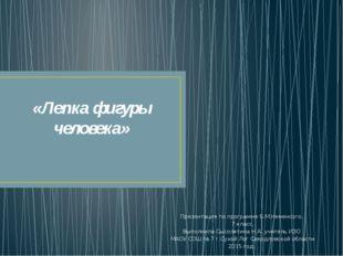 «Лепка фигуры человека» Презентация по программе Б.М.Неменсого. 7 класс. Выпо
