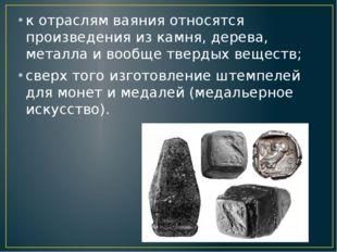 к отраслям ваяния относятся произведения из камня, дерева, металла и вообще т