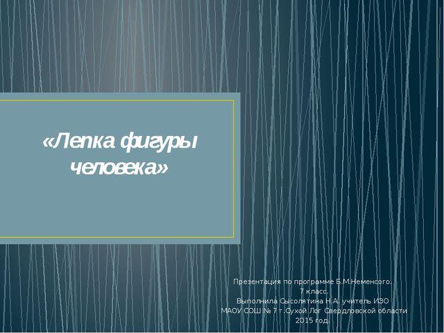 «Лепка фигуры человека» Презентация по программе Б.М.Неменсого. 7 класс. Выпо...