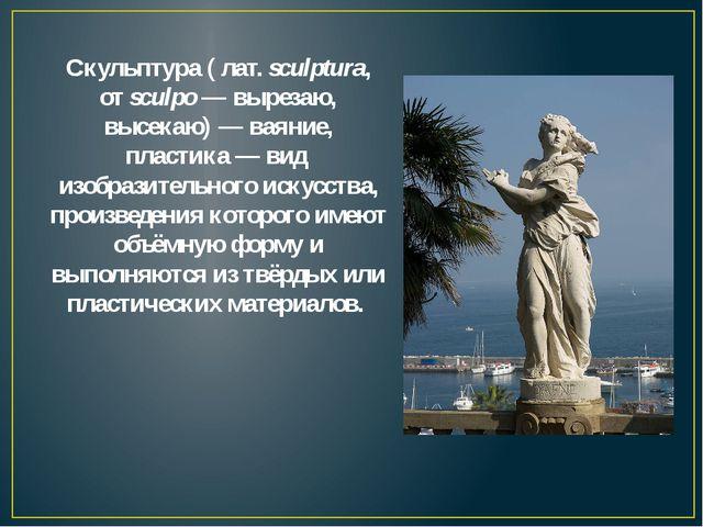 Скульптура( лат.sculptura, отsculpo— вырезаю, высекаю)— ваяние, пластика...