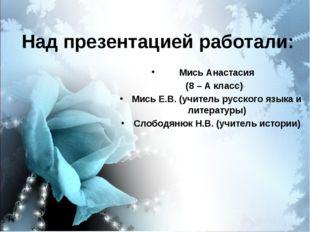 Над презентацией работали: Мись Анастасия (8 – А класс) Мись Е.В. (учитель ру