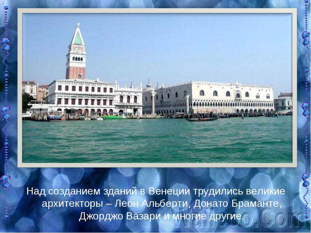 Над созданием зданий в Венеции трудились великие архитекторы – Леон Альберти,...