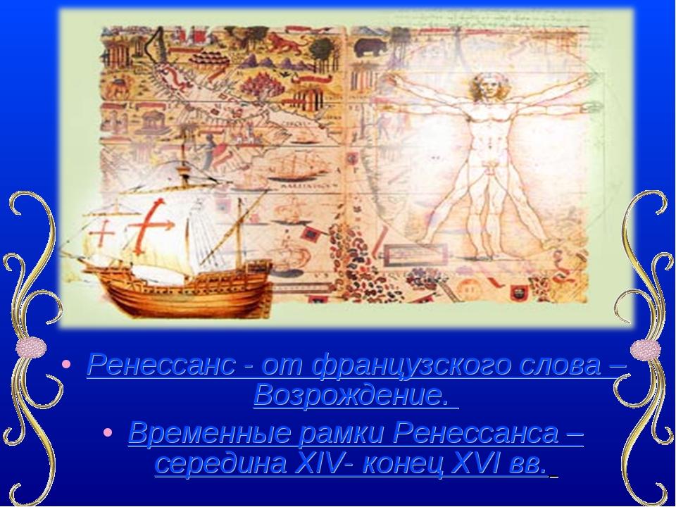 Ренессанс - от французского слова – Возрождение. Временные рамки Ренессанса –...