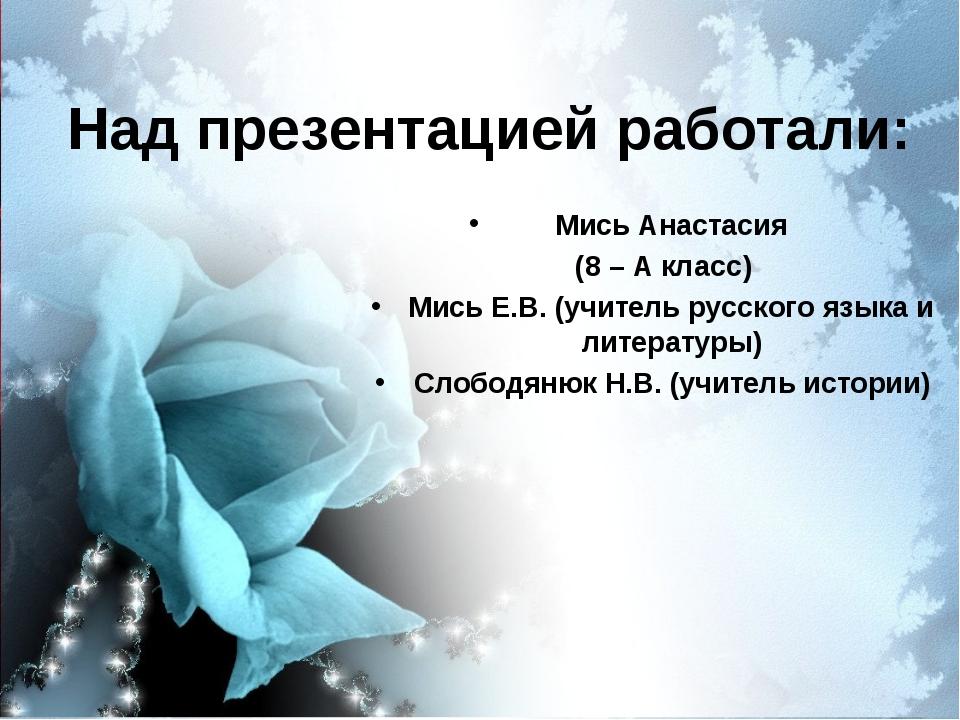 Над презентацией работали: Мись Анастасия (8 – А класс) Мись Е.В. (учитель ру...