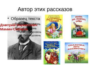 Автор этих рассказов Дмитрий Наркисович Мамин-Сибиряк