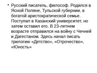 Русский писатель, философ. Родился в Ясной Поляне, Тульской губернии, в богат
