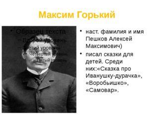 Максим Горький наст. фамилия и имя Пешков Алексей Максимович) писал сказки дл