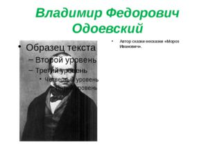 Владимир Федорович Одоевский Автор сказки-несказки «Мороз Иванович».