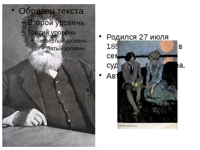 Родился 27 июля 1853 г. в Житомире в семье чиновника судебного ведомства. Ав...