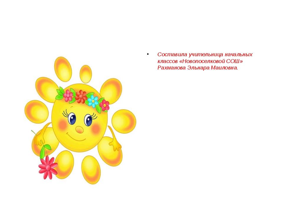 Составила учительница начальных классов «Новопоселковой СОШ» Рахманова Эльна...