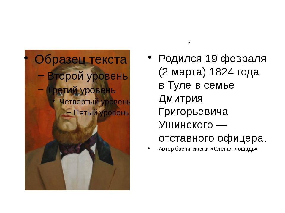 Константи́н Дми́триевич Уши́нский. Родился 19 февраля (2 марта) 1824 года в Т...