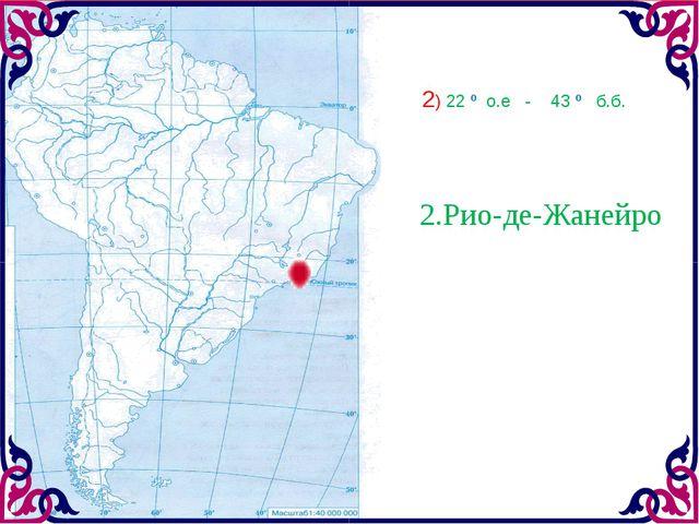 2.Рио-де-Жанейро 2) 22 º о.е - 43 º б.б.