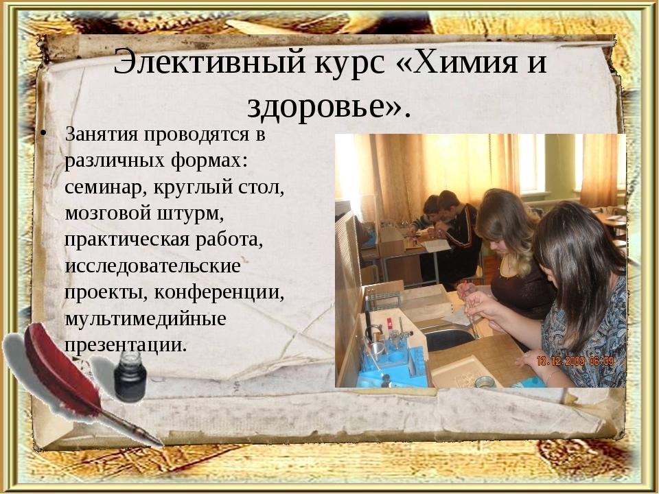 Элективный курс «Химия и здоровье». Занятия проводятся в различных формах: се...
