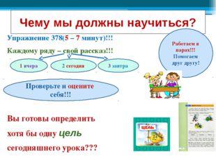 Чему мы должны научиться? Упражнение 378(5 – 7 минут)!!! Каждому ряду – свой