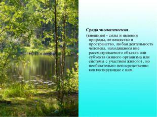 Среда экологическая (внешняя) - силы и явления природы, ее вещество и прост