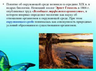Понятие об окружающей среде возникло в середине XIX в. в недрах биологии. Нем