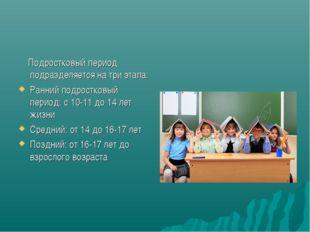 Подростковый период подразделяется на три этапа: Ранний подростковый период: