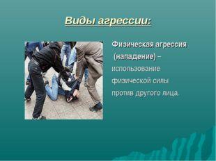 Виды агрессии: Физическая агрессия (нападение) – использование физической сил