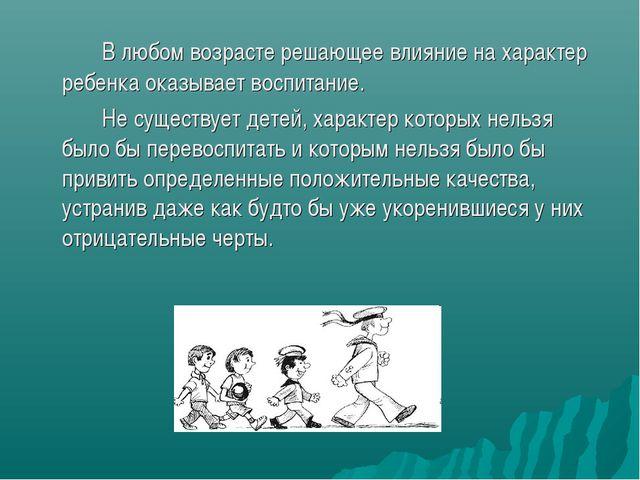 В любом возрасте решающее влияние на характер ребенка оказывает воспитание....
