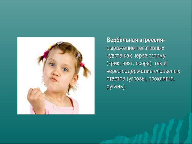 Вербальная агрессия- выражение негативных чувств как через форму (крик, визг...