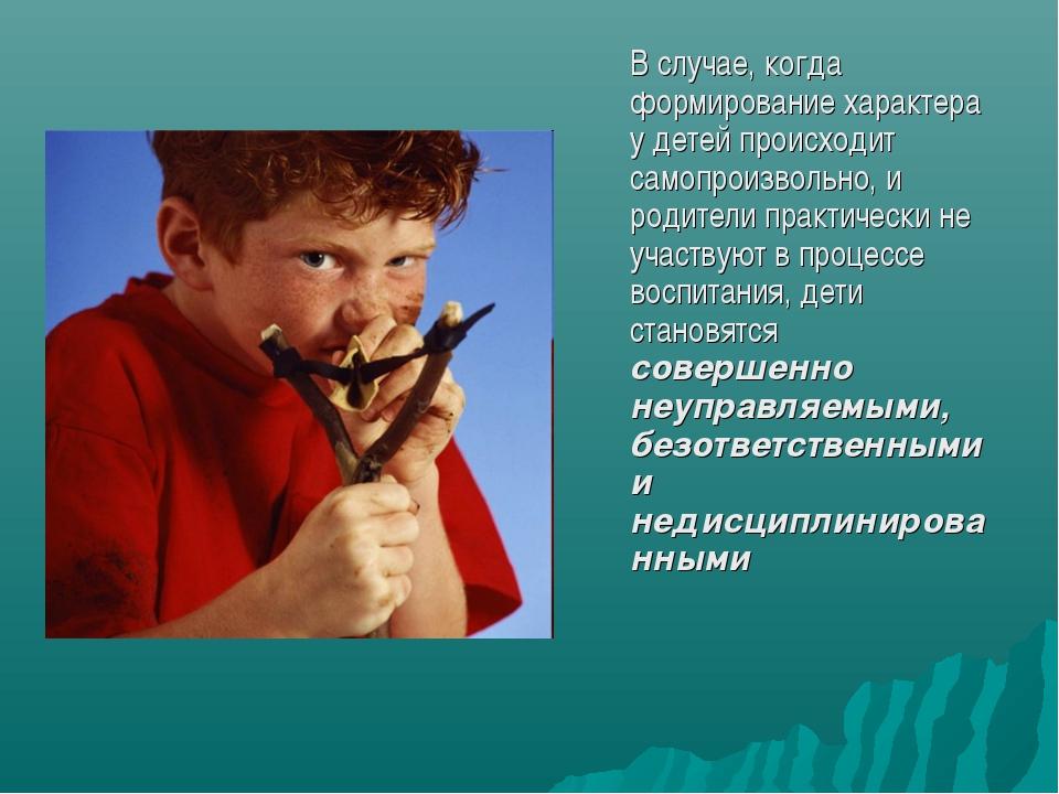 В случае, когда формирование характера у детей происходит самопроизвольно,...