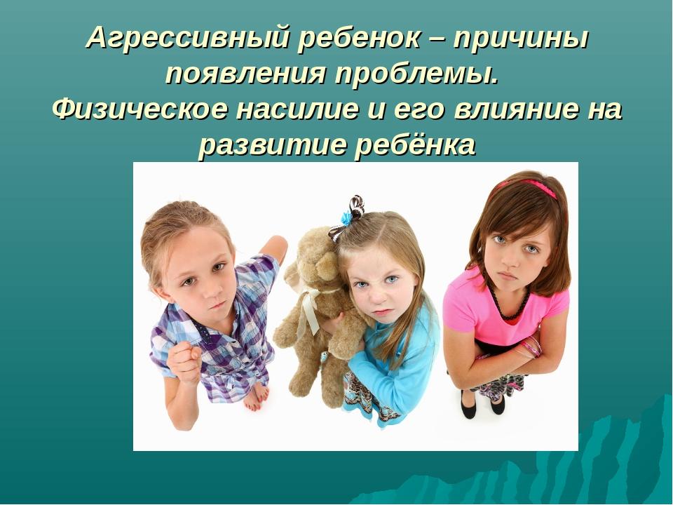 Агрессивный ребенок – причины появления проблемы. Физическое насилие и его вл...