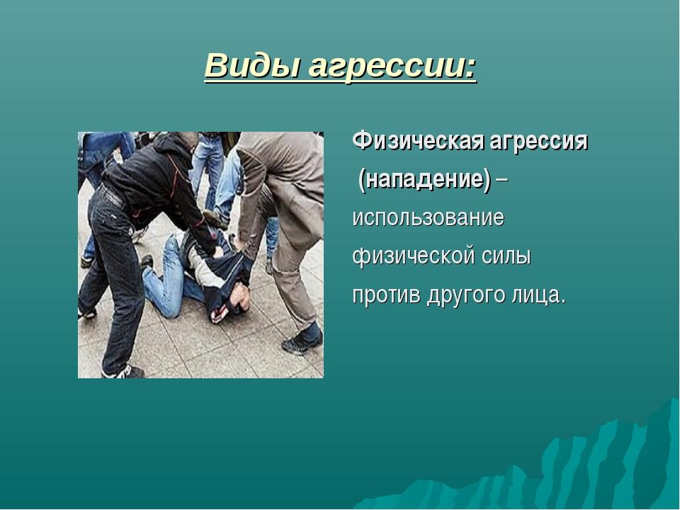 Виды агрессии: Физическая агрессия (нападение) – использование физической сил...