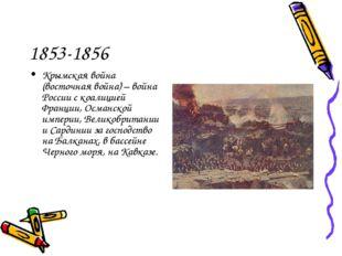 1853-1856 Крымская война (восточная война) – война России с коалицией Франции