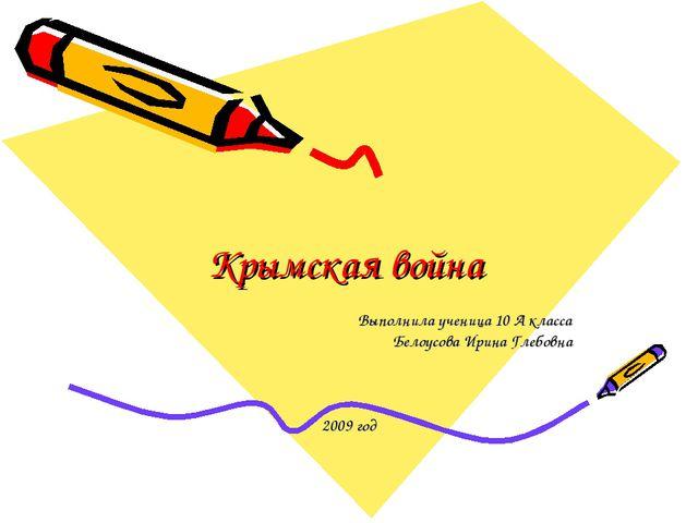 Крымская война Выполнила ученица 10 А класса Белоусова Ирина Глебовна 2009 год