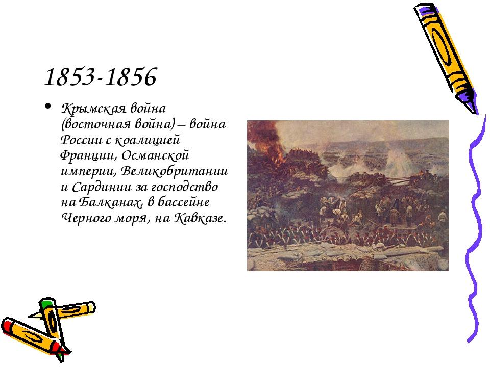 1853-1856 Крымская война (восточная война) – война России с коалицией Франции...
