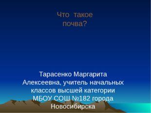 Что такое почва? Тарасенко Маргарита Алексеевна, учитель начальных классов вы