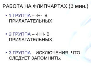 РАБОТА НА ФЛИПЧАРТАХ (3 мин.) 1 ГРУППА – -Н- В ПРИЛАГАТЕЛЬНЫХ 2 ГРУППА – -НН-