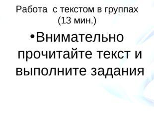 Работа с текстом в группах (13 мин.) Внимательно прочитайте текст и выполните