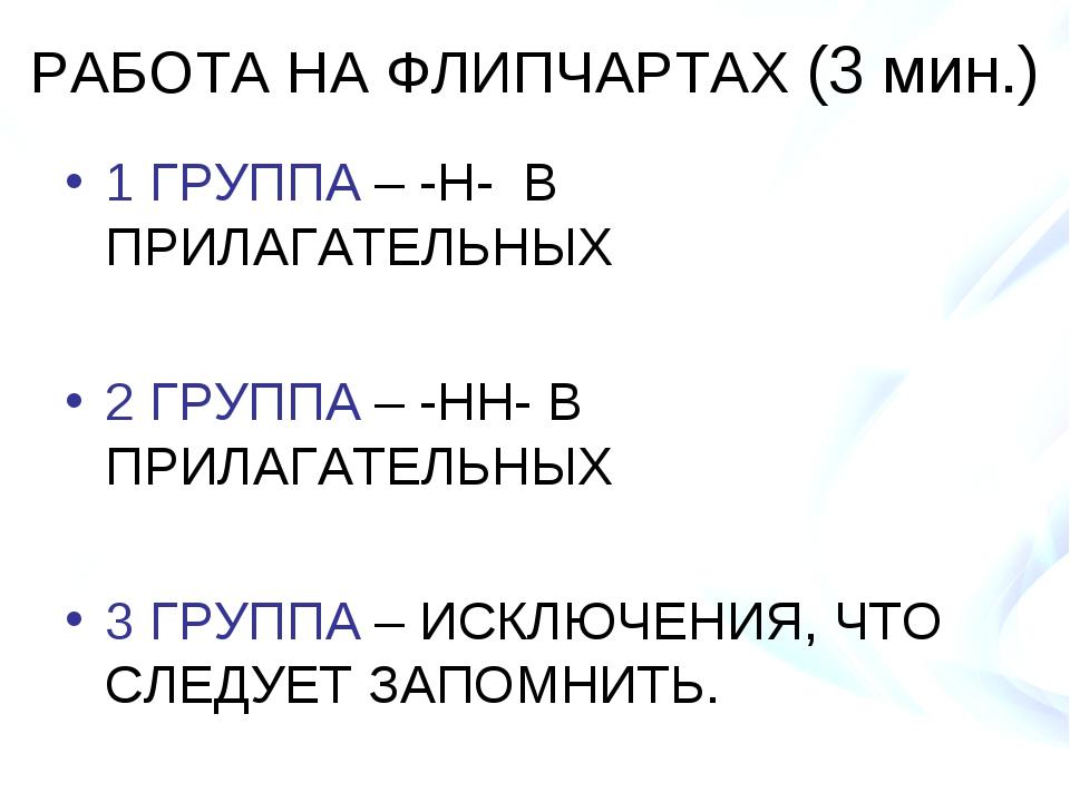 РАБОТА НА ФЛИПЧАРТАХ (3 мин.) 1 ГРУППА – -Н- В ПРИЛАГАТЕЛЬНЫХ 2 ГРУППА – -НН-...