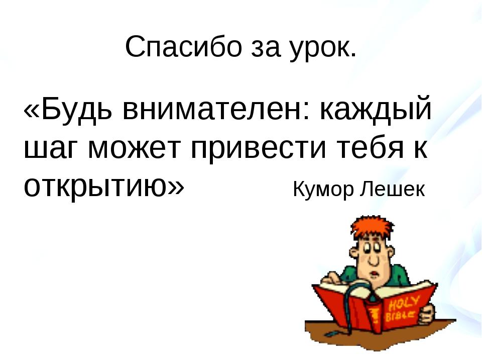 Спасибо за урок. «Будь внимателен: каждый шаг может привести тебя к открытию»...