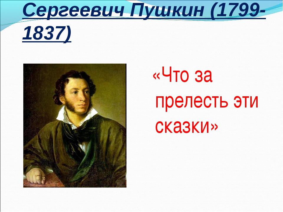 Александр Сергеевич Пушкин (1799-1837) «Что за прелесть эти сказки»
