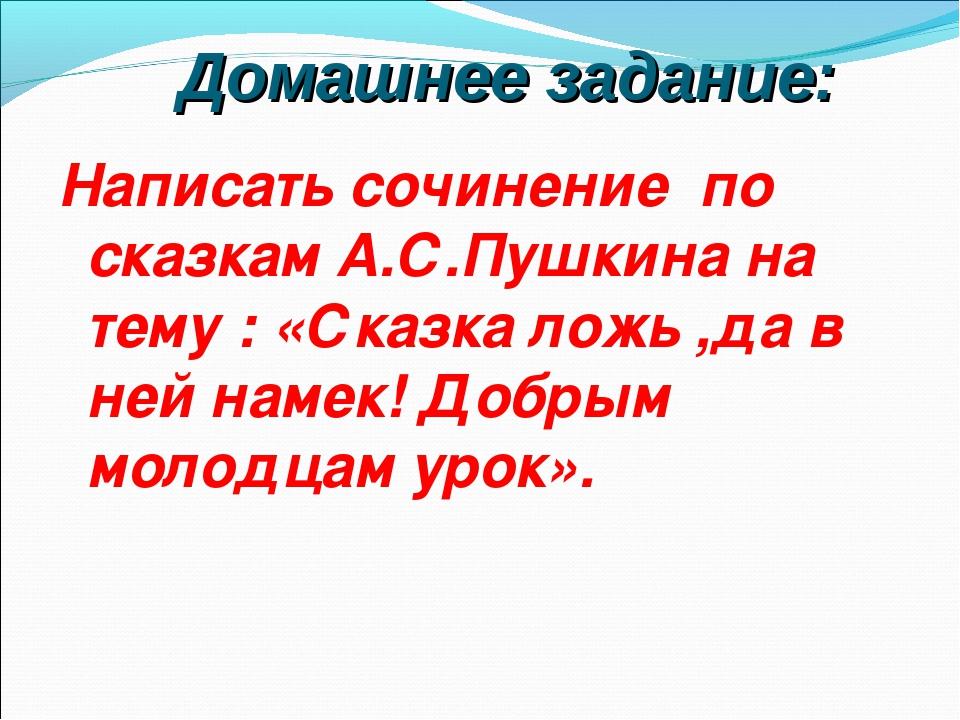 Домашнее задание: Написать сочинение по сказкам А.С.Пушкина на тему : «Сказк...